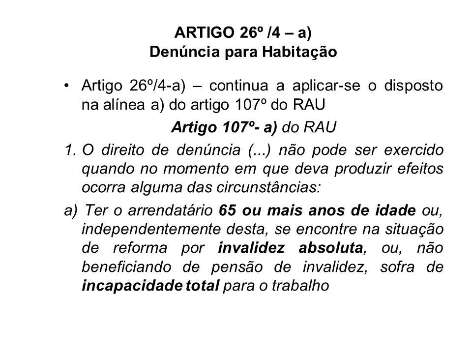 ARTIGO 26º /4 – a) Denúncia para Habitação Artigo 26º/4-a) – continua a aplicar-se o disposto na alínea a) do artigo 107º do RAU Artigo 107º- a) do RAU 1.O direito de denúncia (...) não pode ser exercido quando no momento em que deva produzir efeitos ocorra alguma das circunstâncias: a) Ter o arrendatário 65 ou mais anos de idade ou, independentemente desta, se encontre na situação de reforma por invalidez absoluta, ou, não beneficiando de pensão de invalidez, sofra de incapacidade total para o trabalho