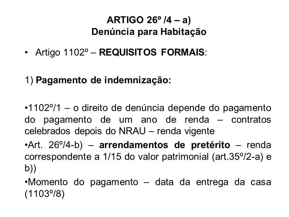 ARTIGO 26º /4 – a) Denúncia para Habitação Artigo 1102º – REQUISITOS FORMAIS: 1) Pagamento de indemnização: 1102º/1 – o direito de denúncia depende do pagamento do pagamento de um ano de renda – contratos celebrados depois do NRAU – renda vigente Art.
