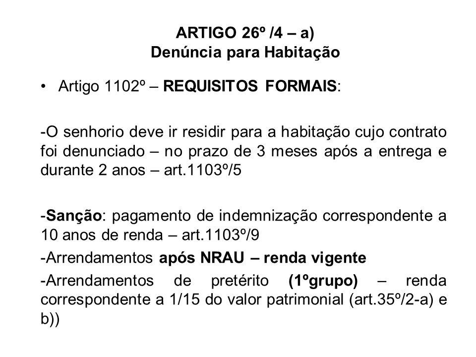 ARTIGO 26º /4 – a) Denúncia para Habitação Artigo 1102º – REQUISITOS FORMAIS: -O senhorio deve ir residir para a habitação cujo contrato foi denunciado – no prazo de 3 meses após a entrega e durante 2 anos – art.1103º/5 -Sanção: pagamento de indemnização correspondente a 10 anos de renda – art.1103º/9 -Arrendamentos após NRAU – renda vigente -Arrendamentos de pretérito (1ºgrupo) – renda correspondente a 1/15 do valor patrimonial (art.35º/2-a) e b))