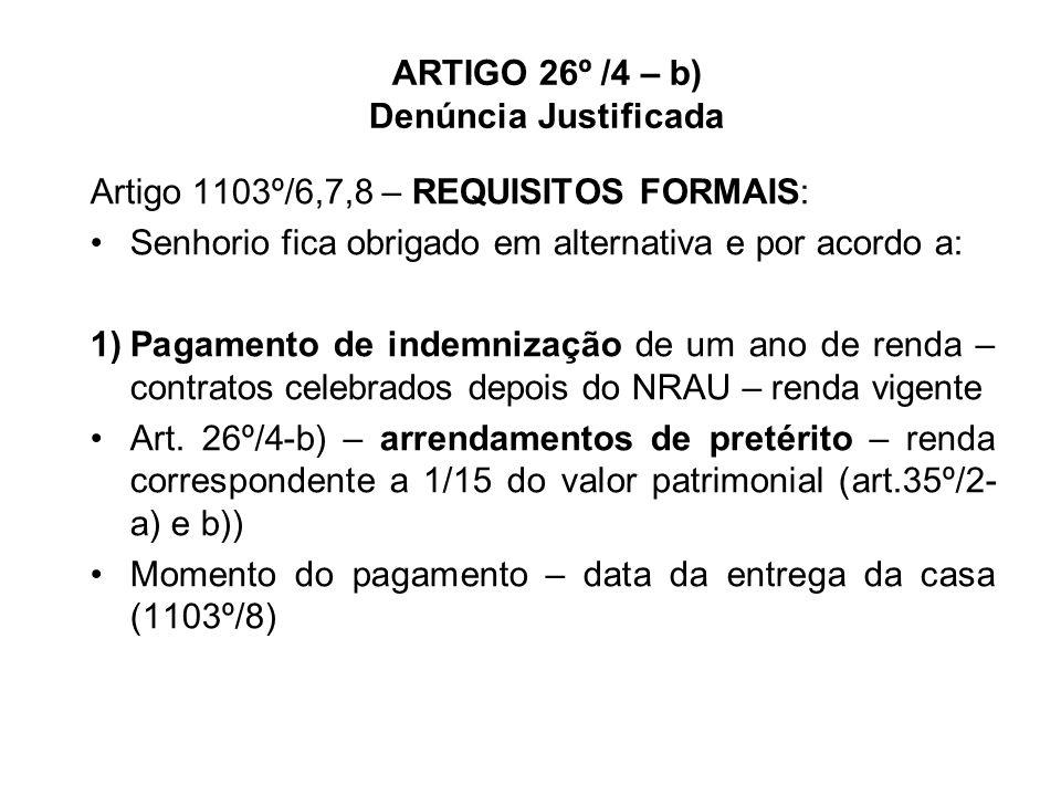 ARTIGO 26º /4 – b) Denúncia Justificada Artigo 1103º/6,7,8 – REQUISITOS FORMAIS: Senhorio fica obrigado em alternativa e por acordo a: 1)Pagamento de indemnização de um ano de renda – contratos celebrados depois do NRAU – renda vigente Art.