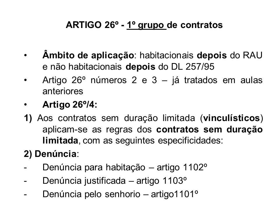 ARTIGO 26º - 1º grupo de contratos Âmbito de aplicação: habitacionais depois do RAU e não habitacionais depois do DL 257/95 Artigo 26º números 2 e 3 – já tratados em aulas anteriores Artigo 26º/4: 1) Aos contratos sem duração limitada (vinculísticos) aplicam-se as regras dos contratos sem duração limitada, com as seguintes especificidades: 2) Denúncia: -Denúncia para habitação – artigo 1102º -Denúncia justificada – artigo 1103º -Denúncia pelo senhorio – artigo1101º