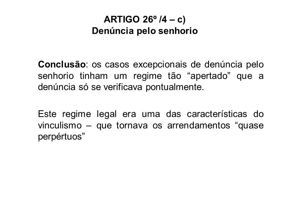 ARTIGO 26º /4 – c) Denúncia pelo senhorio NRAU – artigo 1101º/c) - os contratos de duração indeterminada passam a poder ser denunciados pelo senhorio com antecedência não inferior a 2 anos por carta registada com aviso de recepção (no NRAU de 2006 a antecedência era de 5 anos) Esta regra passa a ser aplicável aos contratos de arrendamento sem duração limitada, excepto quando: -Arrendatário tiver idade igual ou superior a 65 anos; -Arrendatário tiver incapacidade superior a 60% É uma das medidas para terminar com o vinculismo