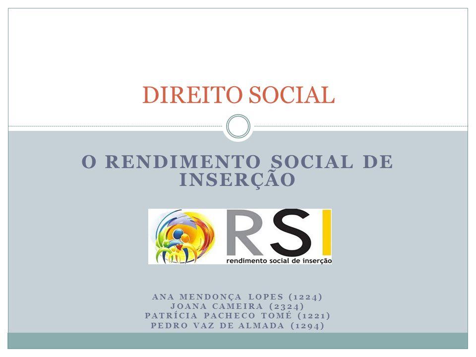 O RENDIMENTO SOCIAL DE INSERÇÃO ANA MENDONÇA LOPES (1224) JOANA CAMEIRA (2324) PATRÍCIA PACHECO TOMÉ (1221) PEDRO VAZ DE ALMADA (1294) DIREITO SOCIAL