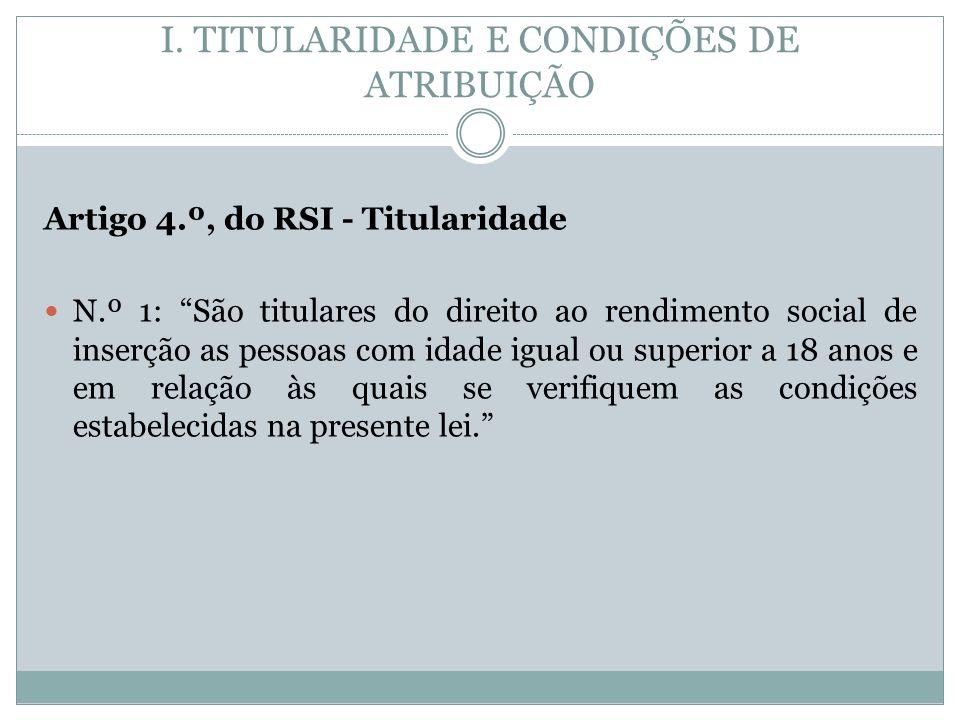 I. TITULARIDADE E CONDIÇÕES DE ATRIBUIÇÃO Artigo 4.º, do RSI - Titularidade N.º 1: São titulares do direito ao rendimento social de inserção as pessoa