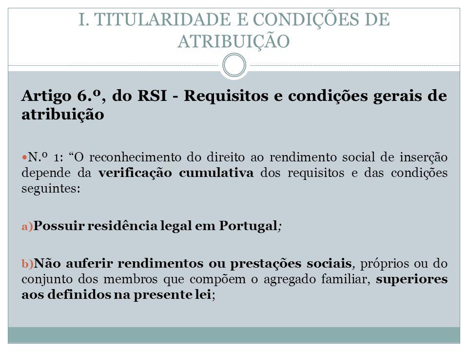 I. TITULARIDADE E CONDIÇÕES DE ATRIBUIÇÃO Artigo 6.º, do RSI - Requisitos e condições gerais de atribuição N.º 1: O reconhecimento do direito ao rendi