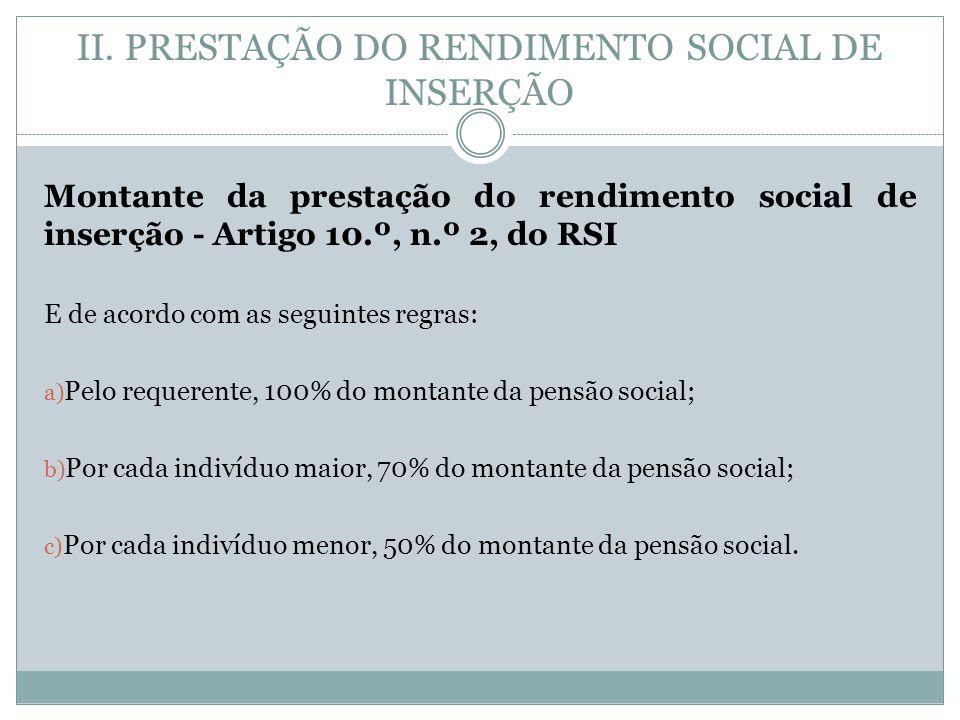 Montante da prestação do rendimento social de inserção - Artigo 10.º, n.º 2, do RSI E de acordo com as seguintes regras: a) Pelo requerente, 100% do montante da pensão social; b) Por cada indivíduo maior, 70% do montante da pensão social; c) Por cada indivíduo menor, 50% do montante da pensão social.