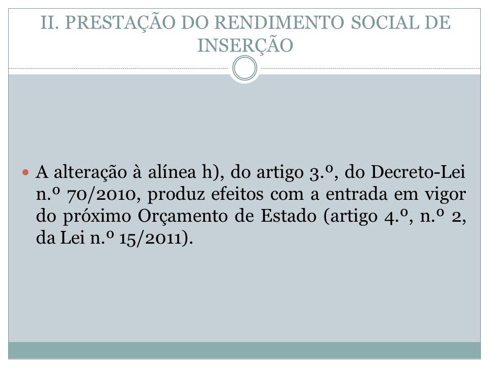 II. PRESTAÇÃO DO RENDIMENTO SOCIAL DE INSERÇÃO A alteração à alínea h), do artigo 3.º, do Decreto-Lei n.º 70/2010, produz efeitos com a entrada em vig
