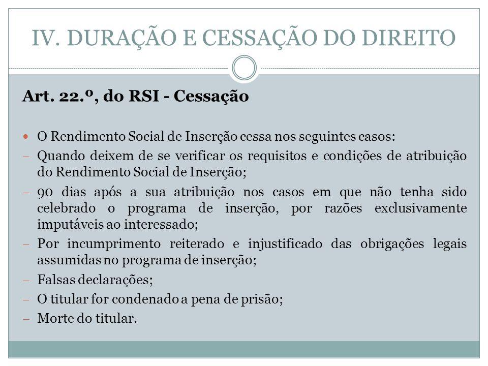 IV. DURAÇÃO E CESSAÇÃO DO DIREITO Art. 22.º, do RSI - Cessação O Rendimento Social de Inserção cessa nos seguintes casos: – Quando deixem de se verifi