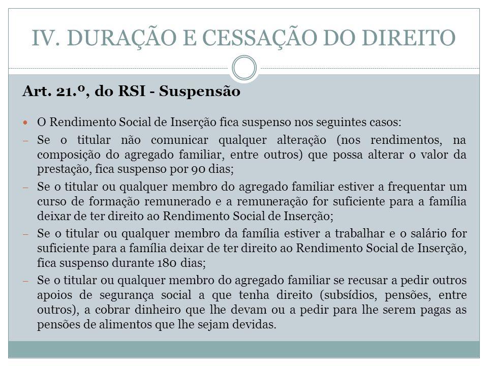 IV. DURAÇÃO E CESSAÇÃO DO DIREITO Art. 21.º, do RSI - Suspensão O Rendimento Social de Inserção fica suspenso nos seguintes casos: – Se o titular não