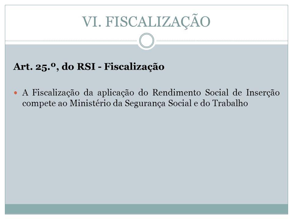 VI. FISCALIZAÇÃO Art. 25.º, do RSI - Fiscalização A Fiscalização da aplicação do Rendimento Social de Inserção compete ao Ministério da Segurança Soci