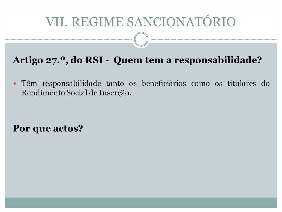VII. REGIME SANCIONATÓRIO Artigo 27.º, do RSI - Quem tem a responsabilidade? Têm responsabilidade tanto os beneficiários como os titulares do Rendimen