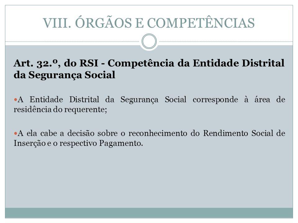 VIII. ÓRGÃOS E COMPETÊNCIAS Art. 32.º, do RSI - Competência da Entidade Distrital da Segurança Social A Entidade Distrital da Segurança Social corresp