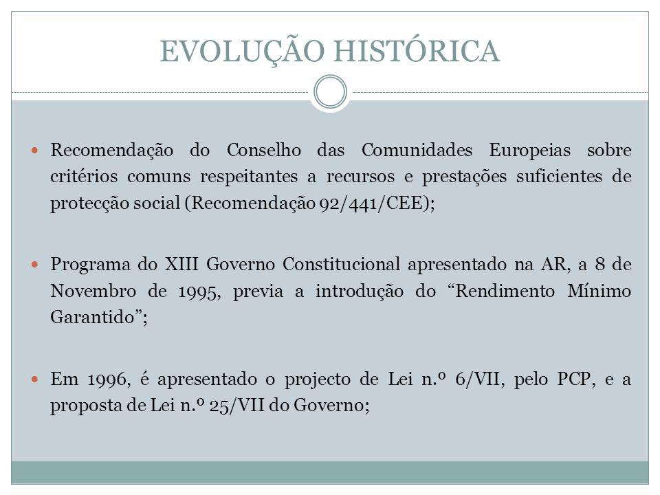 EVOLUÇÃO HISTÓRICA Recomendação do Conselho das Comunidades Europeias sobre critérios comuns respeitantes a recursos e prestações suficientes de protecção social (Recomendação 92/441/CEE); Programa do XIII Governo Constitucional apresentado na AR, a 8 de Novembro de 1995, previa a introdução do Rendimento Mínimo Garantido; Em 1996, é apresentado o projecto de Lei n.º 6/VII, pelo PCP, e a proposta de Lei n.º 25/VII do Governo;