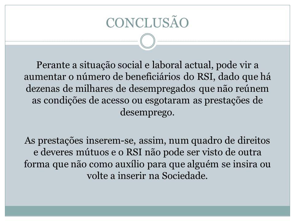 CONCLUSÃO Perante a situação social e laboral actual, pode vir a aumentar o número de beneficiários do RSI, dado que há dezenas de milhares de desempr