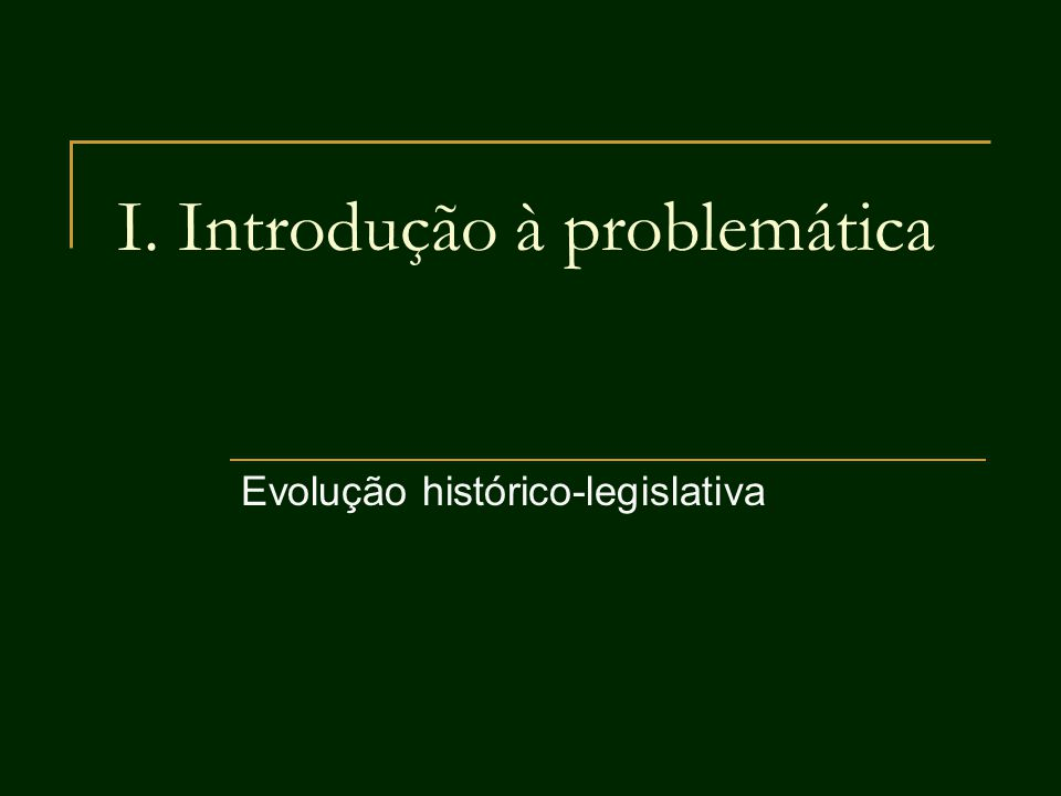 I. Introdução à problemática Evolução histórico-legislativa