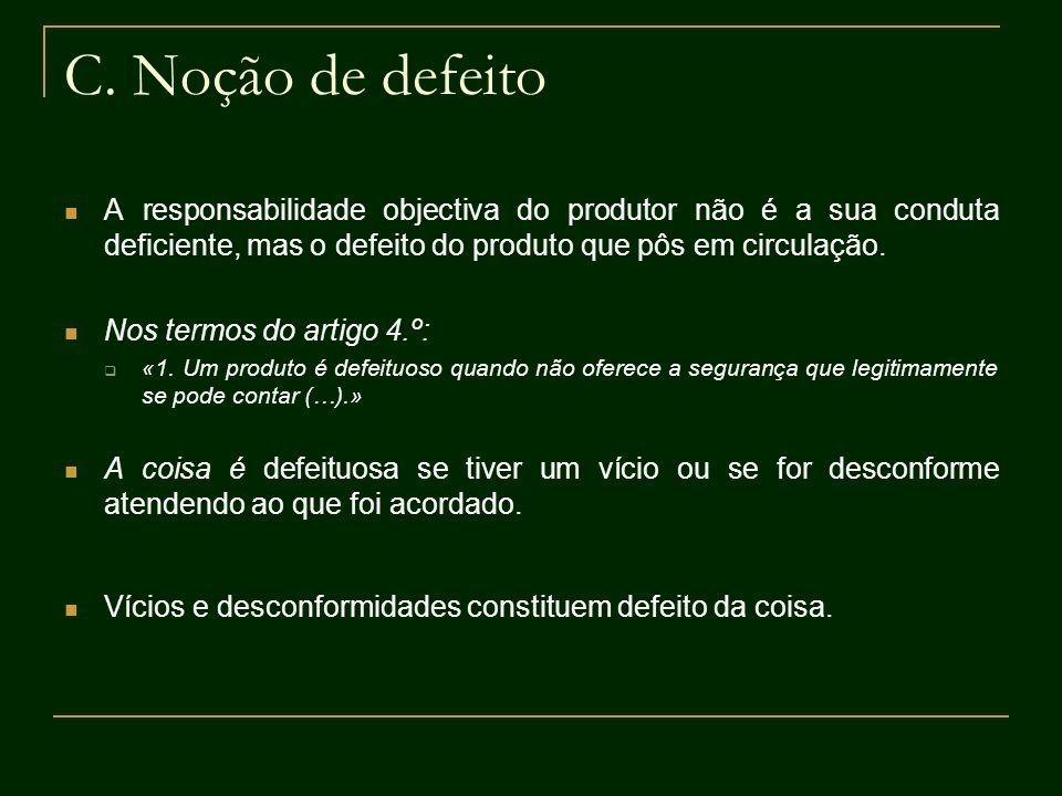 C. Noção de defeito A responsabilidade objectiva do produtor não é a sua conduta deficiente, mas o defeito do produto que pôs em circulação. Nos termo