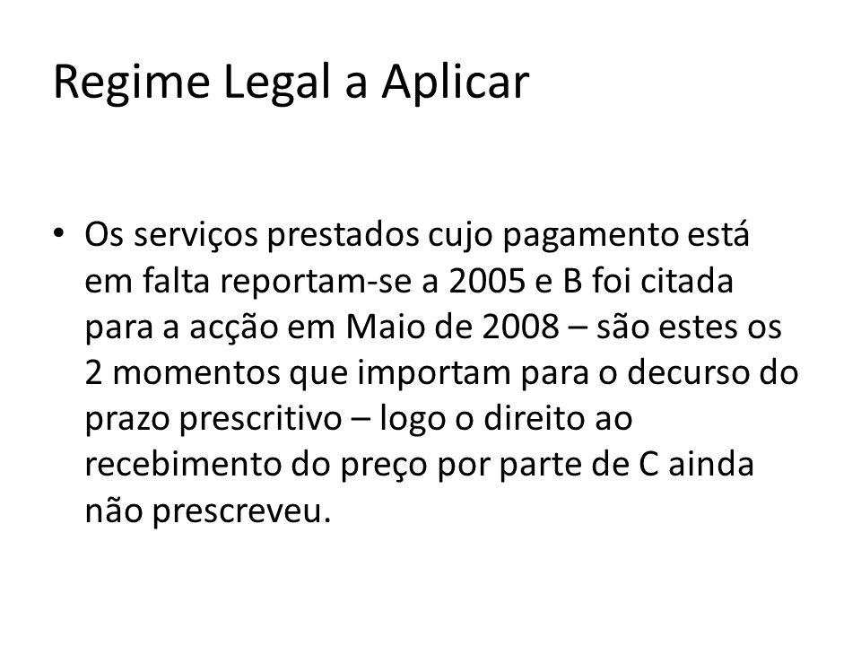 Regime Legal a Aplicar Os serviços prestados cujo pagamento está em falta reportam-se a 2005 e B foi citada para a acção em Maio de 2008 – são estes os 2 momentos que importam para o decurso do prazo prescritivo – logo o direito ao recebimento do preço por parte de C ainda não prescreveu.