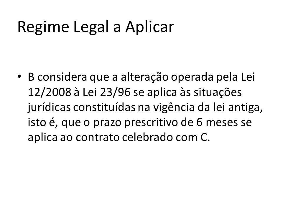 Regime Legal a Aplicar B considera que a alteração operada pela Lei 12/2008 à Lei 23/96 se aplica às situações jurídicas constituídas na vigência da lei antiga, isto é, que o prazo prescritivo de 6 meses se aplica ao contrato celebrado com C.