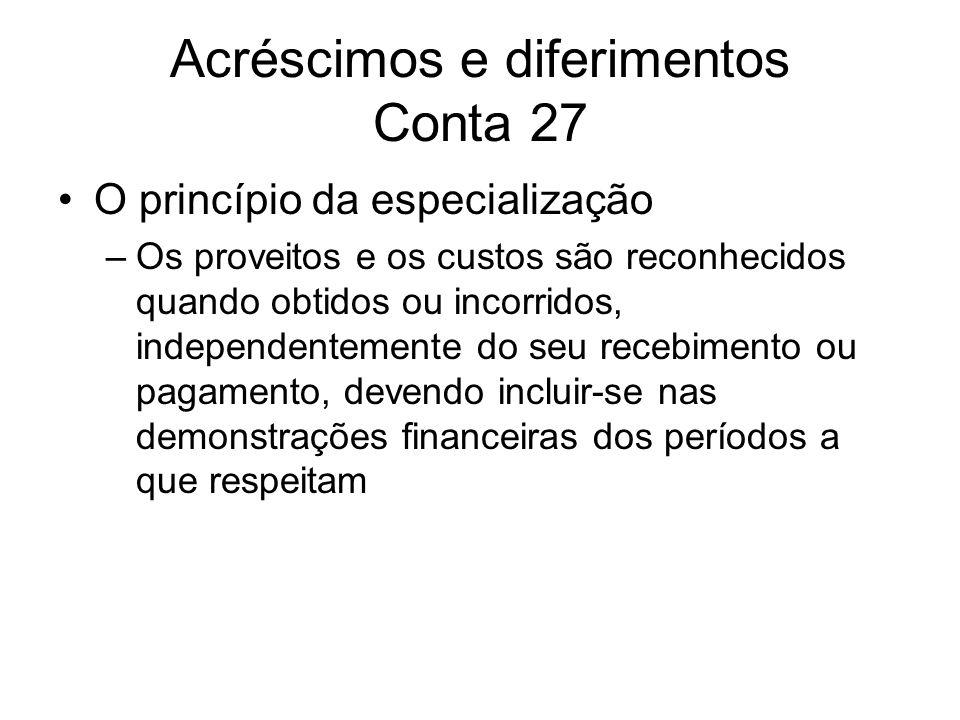 Acréscimos e diferimentos Conta 27 O princípio da especialização –Os proveitos e os custos são reconhecidos quando obtidos ou incorridos, independente