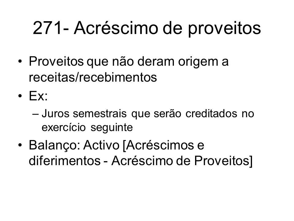 271- Acréscimo de proveitos Proveitos que não deram origem a receitas/recebimentos Ex: –Juros semestrais que serão creditados no exercício seguinte Ba