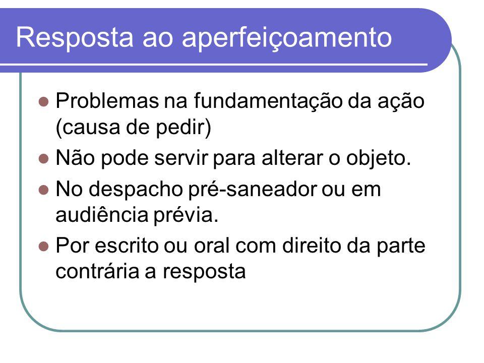 Resposta ao aperfeiçoamento Problemas na fundamentação da ação (causa de pedir) Não pode servir para alterar o objeto. No despacho pré-saneador ou em
