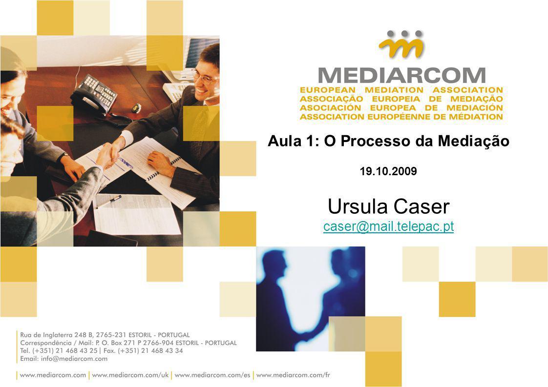 Aula 1: O Processo da Mediação 19.10.2009 Ursula Caser caser@mail.telepac.pt caser@mail.telepac.pt