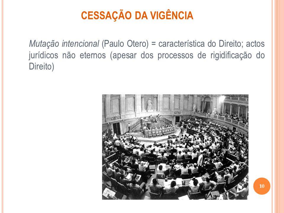 CESSAÇÃO DA VIGÊNCIA Mutação intencional (Paulo Otero) = característica do Direito; actos jurídicos não eternos (apesar dos processos de rigidificação