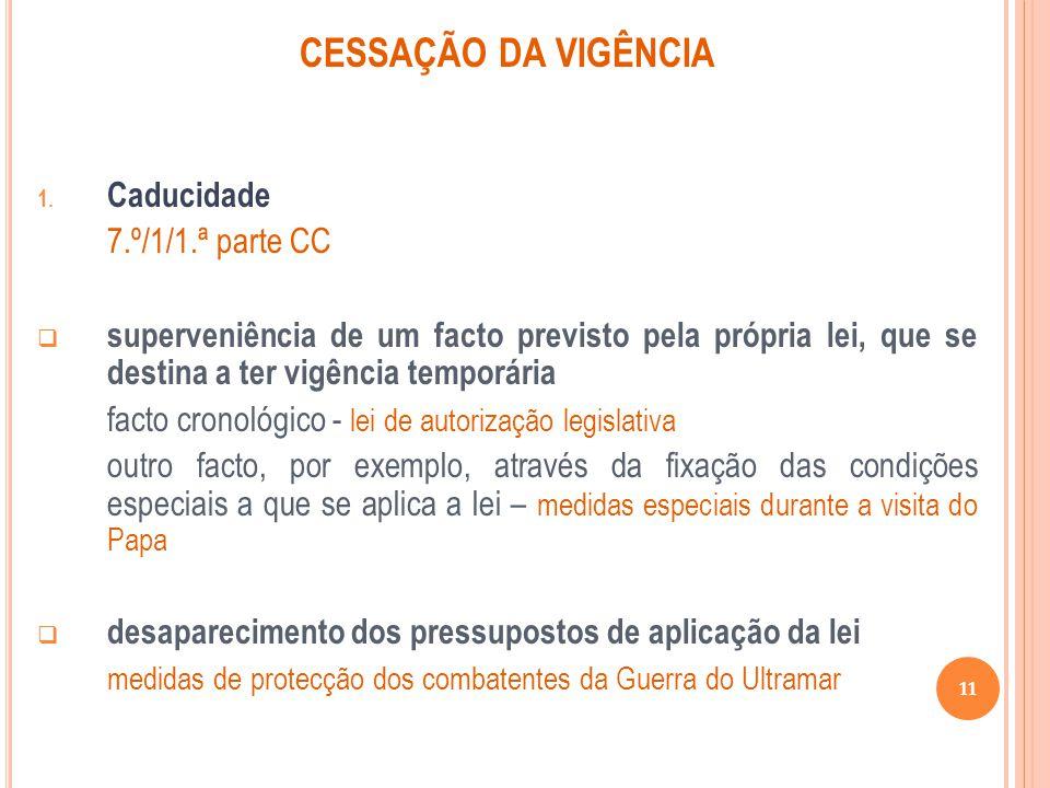 CESSAÇÃO DA VIGÊNCIA 1. Caducidade 7.º/1/1.ª parte CC superveniência de um facto previsto pela própria lei, que se destina a ter vigência temporária f
