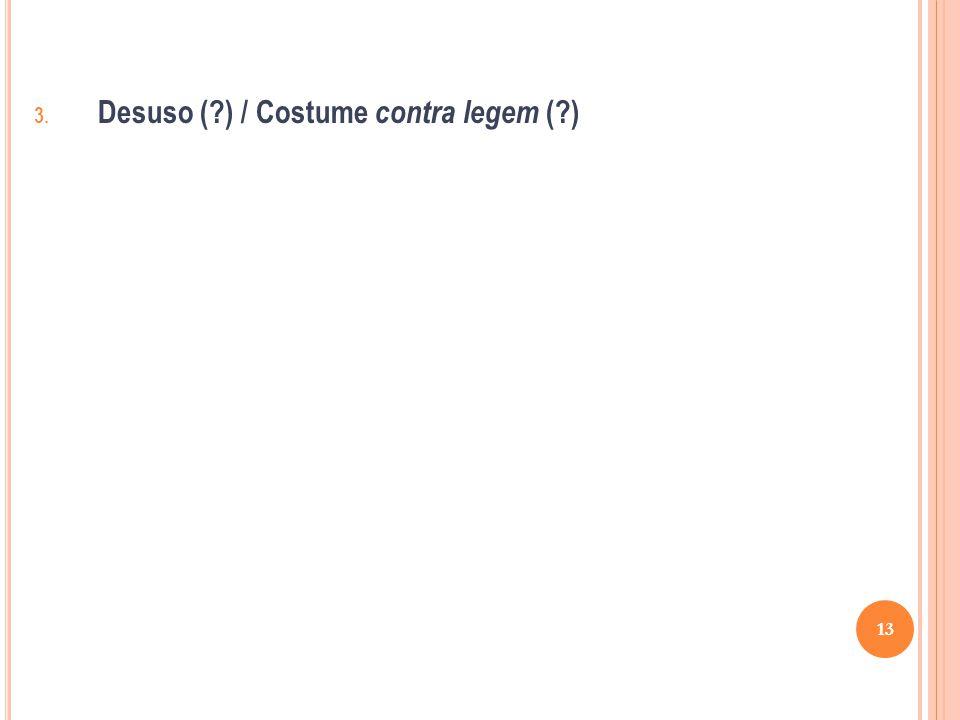 3. Desuso (?) / Costume contra legem (?) 13
