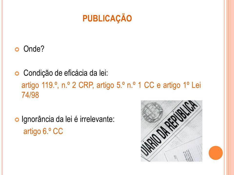PUBLICAÇÃO Onde? Condição de eficácia da lei: artigo 119.º, n.º 2 CRP, artigo 5.º n.º 1 CC e artigo 1º Lei 74/98 Ignorância da lei é irrelevante: arti