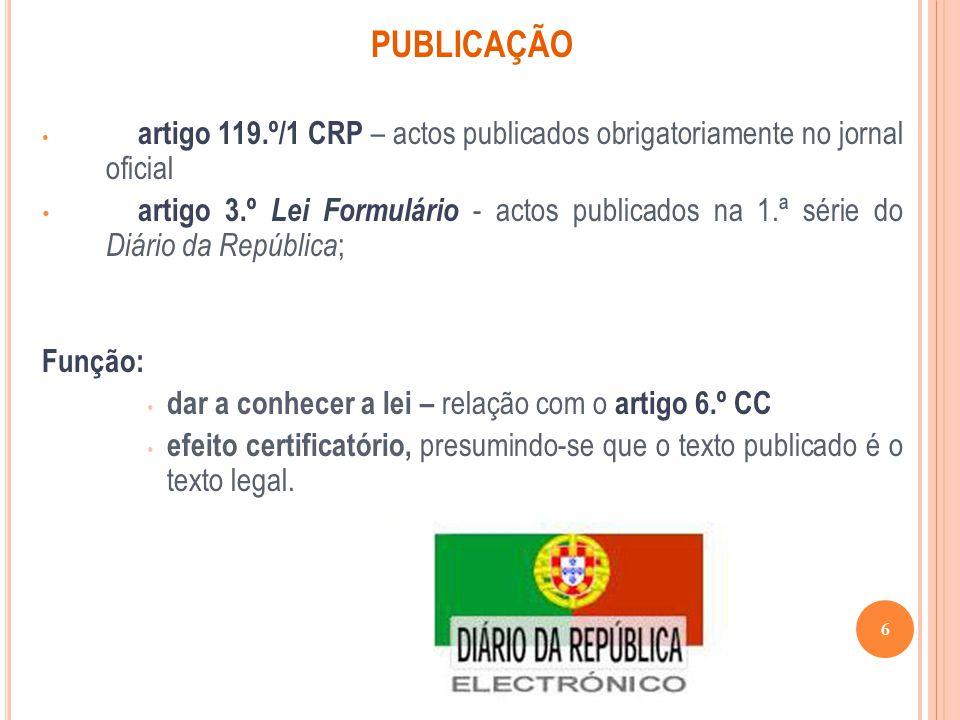 PUBLICAÇÃO artigo 119.º/1 CRP – actos publicados obrigatoriamente no jornal oficial artigo 3.º Lei Formulário - actos publicados na 1.ª série do Diári