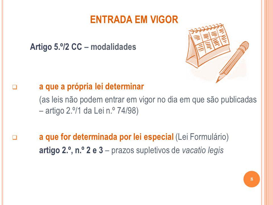 ENTRADA EM VIGOR Artigo 5.º/2 CC – modalidades a que a própria lei determinar (as leis não podem entrar em vigor no dia em que são publicadas – artigo
