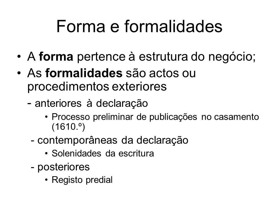 Forma e formalidades A forma pertence à estrutura do negócio; As formalidades são actos ou procedimentos exteriores - anteriores à declaração Processo preliminar de publicações no casamento (1610.º) - contemporâneas da declaração Solenidades da escritura - posteriores Registo predial