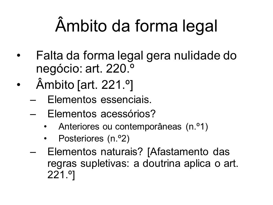 Âmbito da forma legal Falta da forma legal gera nulidade do negócio: art. 220.º Âmbito [art. 221.º] –Elementos essenciais. –Elementos acessórios? Ante