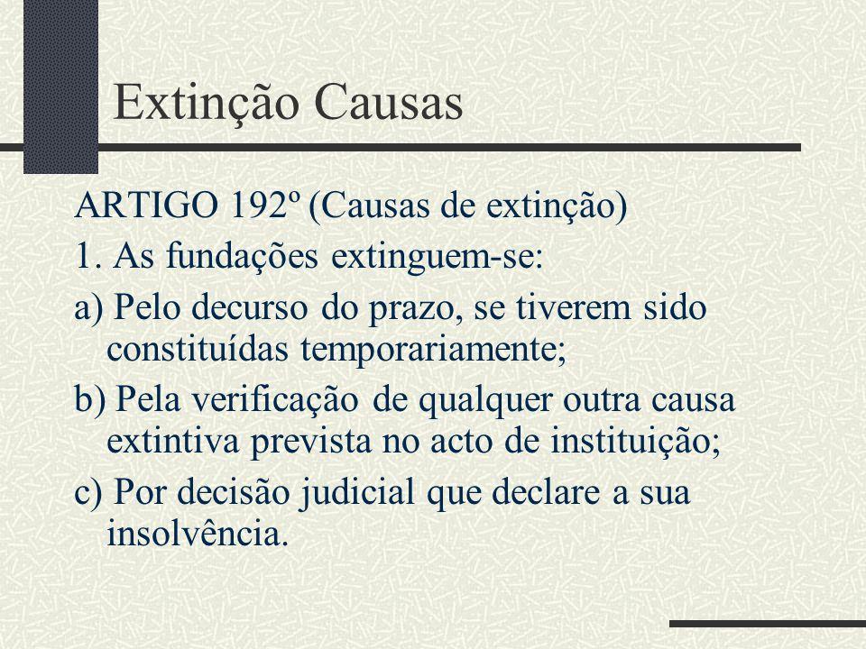 Extinção Causas ARTIGO 192º (Causas de extinção) 1. As fundações extinguem-se: a) Pelo decurso do prazo, se tiverem sido constituídas temporariamente;