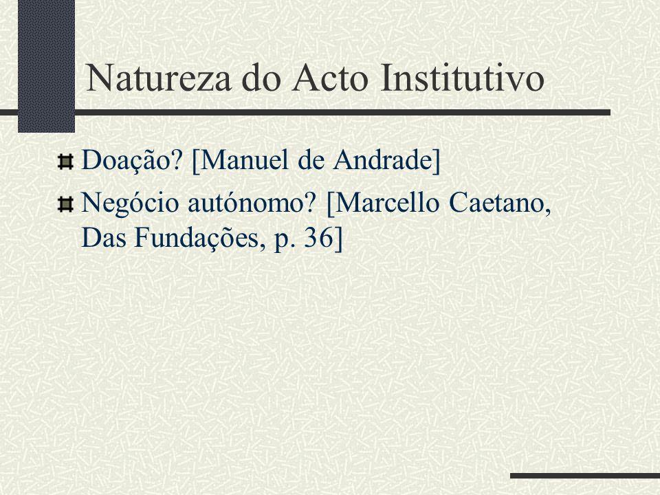 Natureza do Acto Institutivo Doação? [Manuel de Andrade] Negócio autónomo? [Marcello Caetano, Das Fundações, p. 36]