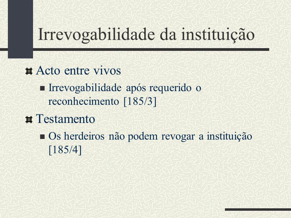 Irrevogabilidade da instituição Acto entre vivos Irrevogabilidade após requerido o reconhecimento [185/3] Testamento Os herdeiros não podem revogar a instituição [185/4]