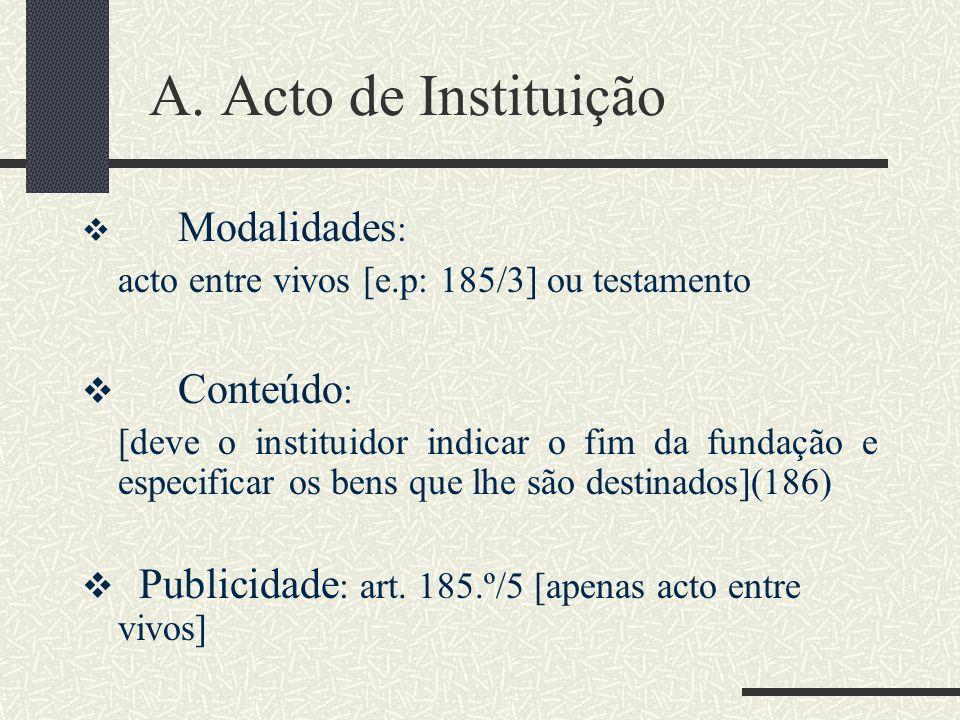 A. Acto de Instituição Modalidades : acto entre vivos [e.p: 185/3] ou testamento Conteúdo : [deve o instituidor indicar o fim da fundação e especifica