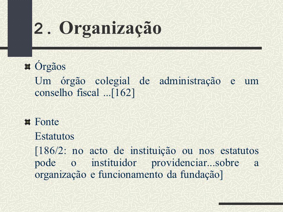2. Organização Órgãos Um órgão colegial de administração e um conselho fiscal...[162] Fonte Estatutos [186/2: no acto de instituição ou nos estatutos