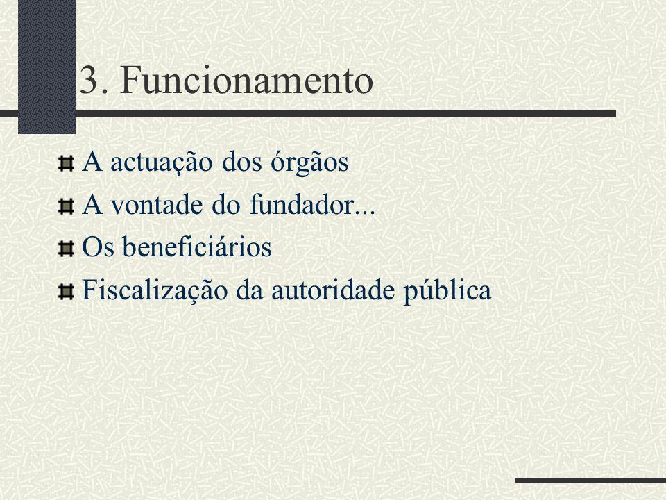 3. Funcionamento A actuação dos órgãos A vontade do fundador... Os beneficiários Fiscalização da autoridade pública