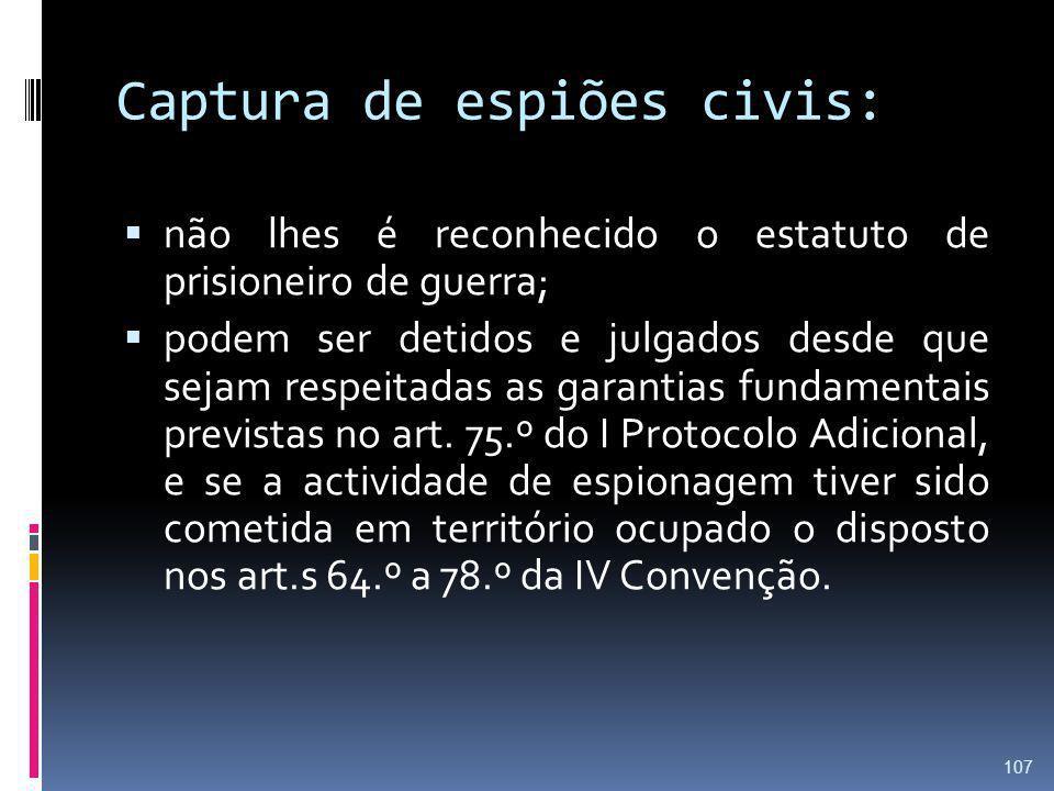Captura de espiões civis: não lhes é reconhecido o estatuto de prisioneiro de guerra; podem ser detidos e julgados desde que sejam respeitadas as gara