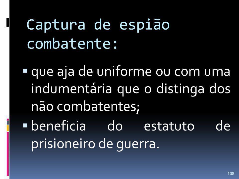 Captura de espião combatente: que aja de uniforme ou com uma indumentária que o distinga dos não combatentes; beneficia do estatuto de prisioneiro de