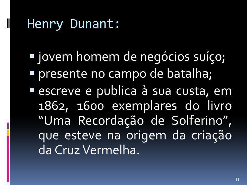 Henry Dunant: jovem homem de negócios suíço; presente no campo de batalha; escreve e publica à sua custa, em 1862, 1600 exemplares do livro Uma Record
