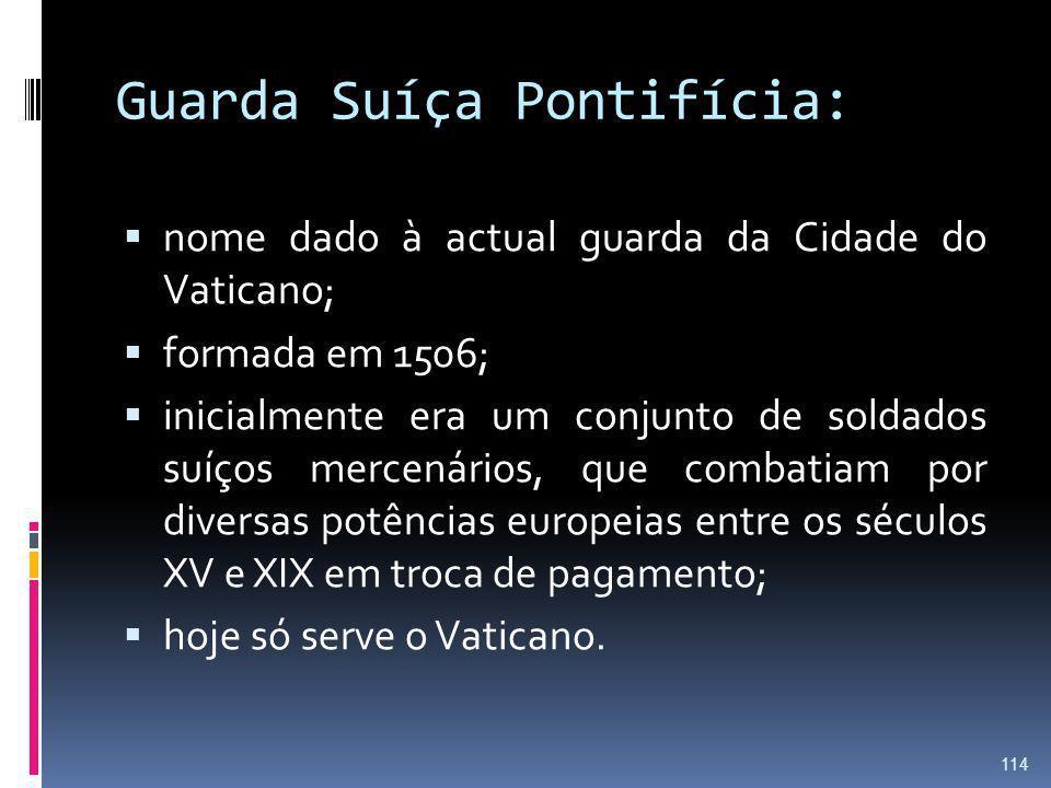 Guarda Suíça Pontifícia: nome dado à actual guarda da Cidade do Vaticano; formada em 1506; inicialmente era um conjunto de soldados suíços mercenários