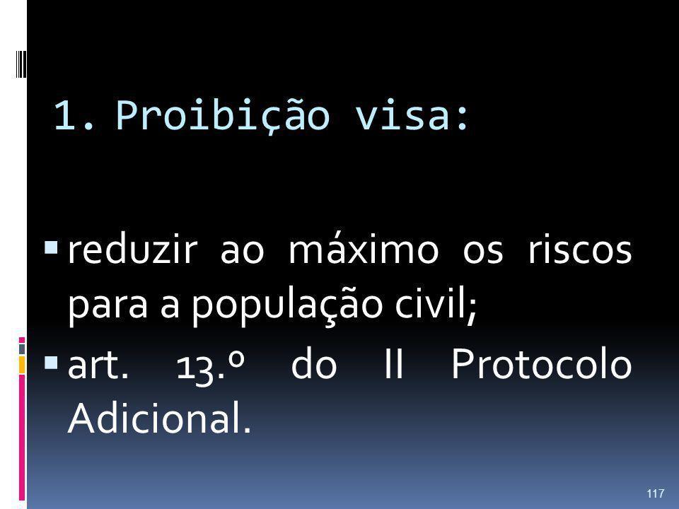 1.Proibição visa: reduzir ao máximo os riscos para a população civil; art. 13.º do II Protocolo Adicional. 117