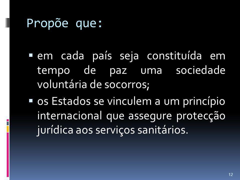 Propõe que: em cada país seja constituída em tempo de paz uma sociedade voluntária de socorros; os Estados se vinculem a um princípio internacional qu