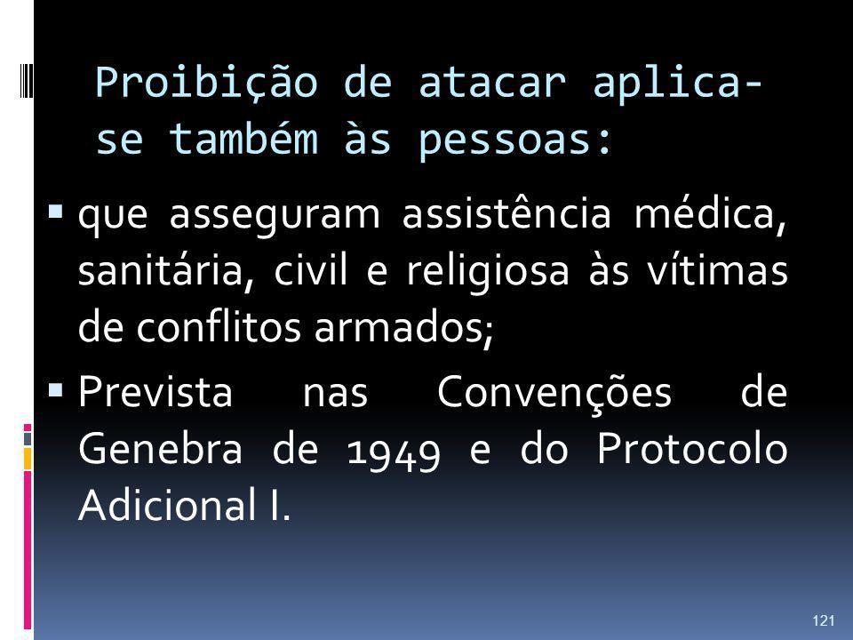 Proibição de atacar aplica- se também às pessoas: que asseguram assistência médica, sanitária, civil e religiosa às vítimas de conflitos armados; Prev