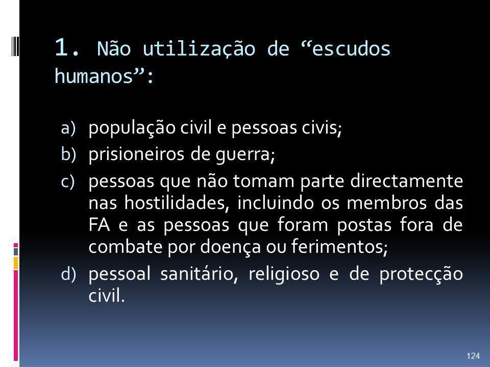 1. Não utilização de escudos humanos: a) população civil e pessoas civis; b) prisioneiros de guerra; c) pessoas que não tomam parte directamente nas h