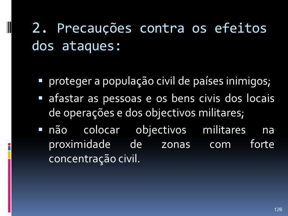 2. Precauções contra os efeitos dos ataques: proteger a população civil de países inimigos; afastar as pessoas e os bens civis dos locais de operações