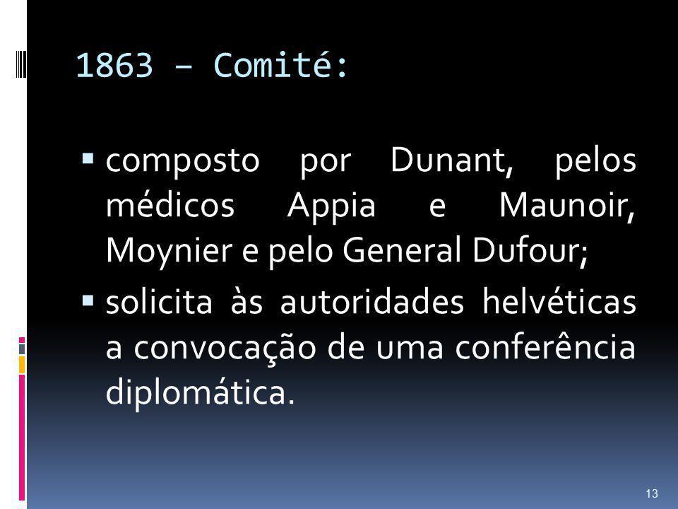 1863 – Comité: composto por Dunant, pelos médicos Appia e Maunoir, Moynier e pelo General Dufour; solicita às autoridades helvéticas a convocação de u